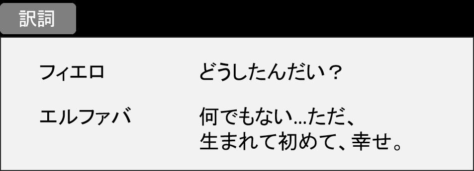 フィエロ:どうしたんだい? エルファバ:何でもない…ただ、生まれて初めて、幸せ。
